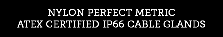NYLON PERFECT METRIC ATEX CERTIFIED IP66 CABLE GLANDS