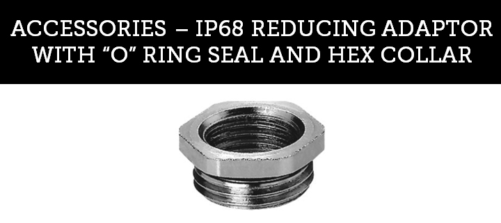 "IP68 REDUCING ADAPTOR WITH ""O"" RING SEAL AND HEX COLLAR"